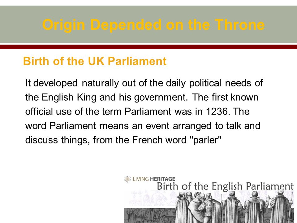 Origin Depended on the Throne Birth of the UK Parliament It developed naturally out of the daily political needs of the English King and his government.
