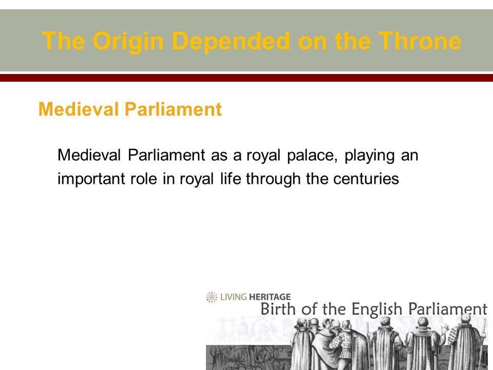 Medieval Parliament Medieval Parliament as a royal palace, playing an important role in royal life through the centuries The Origin Depended on the Throne