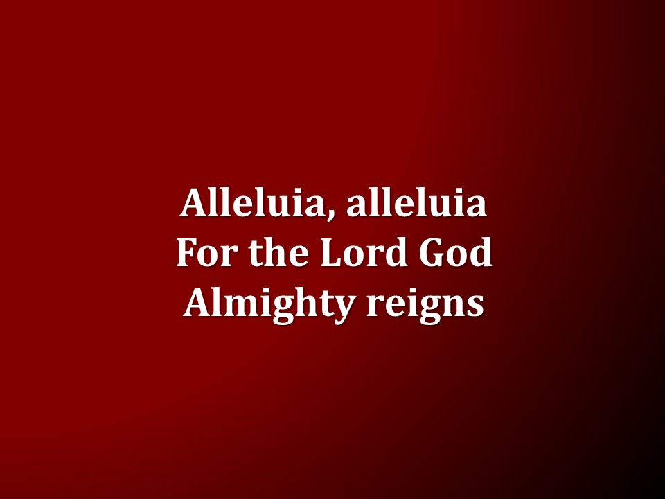 Alleluia, alleluia For the Lord God Almighty reigns