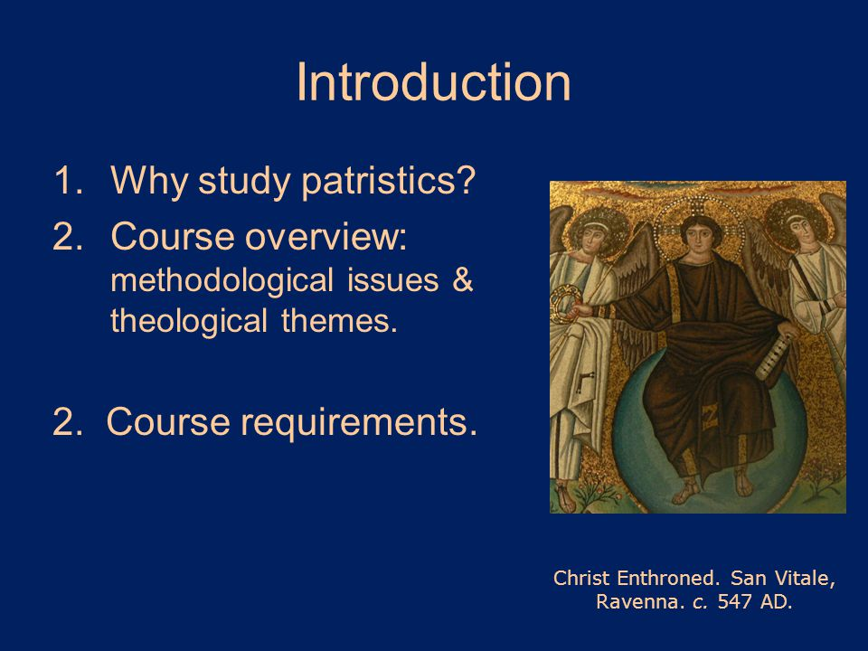 Introduction 1.Why study patristics. 2.Course overview: methodological issues & theological themes.