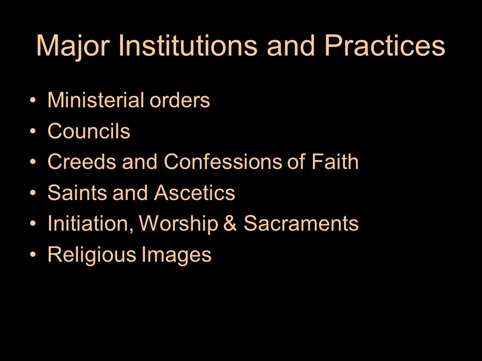 Major Institutions and Practices Ministerial orders Councils Creeds and Confessions of Faith Saints and Ascetics Initiation, Worship & Sacraments Religious Images