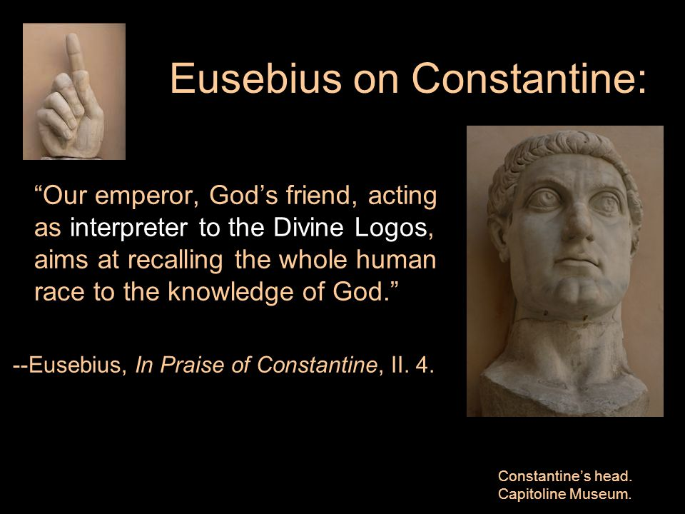 Eusebius on Constantine: Our emperor, God's friend, acting as interpreter to the Divine Logos, aims at recalling the whole human race to the knowledge of God. --Eusebius, In Praise of Constantine, II.