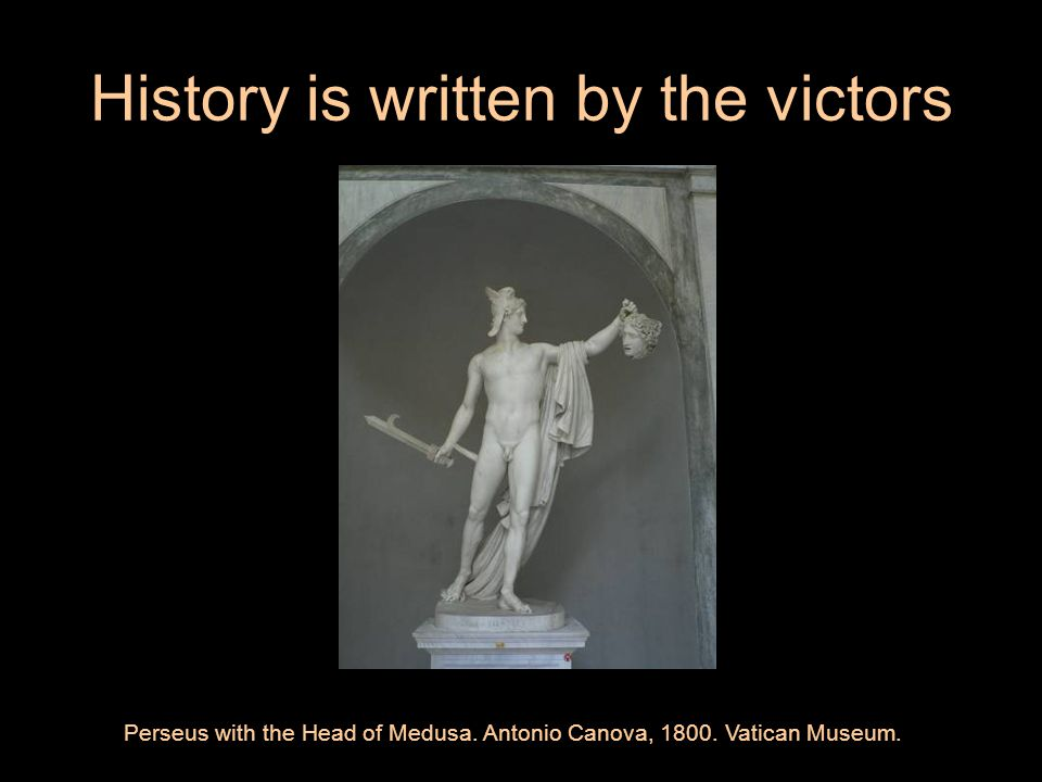 History is written by the victors Perseus with the Head of Medusa.