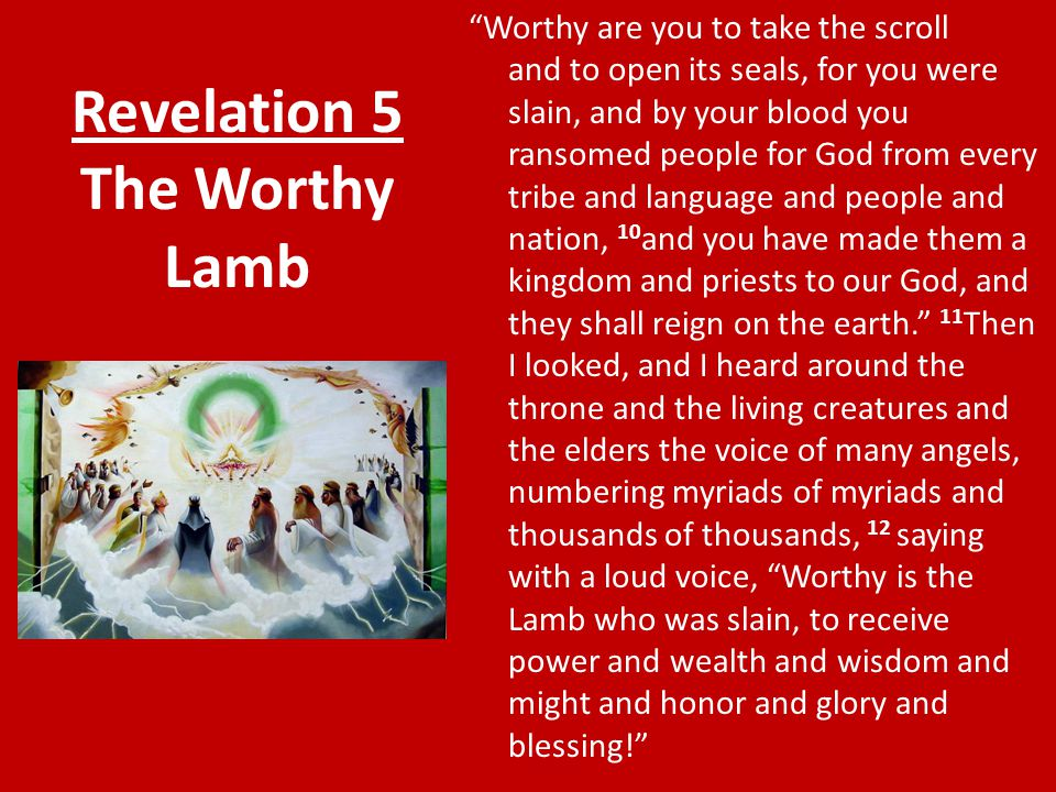 Revelation 5 The Worthy Lamb Worthy are you to take the scroll and to open its seals, for you were slain, and by your blood you ransomed people for God from every tribe and language and people and nation, 10 and you have made them a kingdom and priests to our God, and they shall reign on the earth. 11 Then I looked, and I heard around the throne and the living creatures and the elders the voice of many angels, numbering myriads of myriads and thousands of thousands, 12 saying with a loud voice, Worthy is the Lamb who was slain, to receive power and wealth and wisdom and might and honor and glory and blessing!