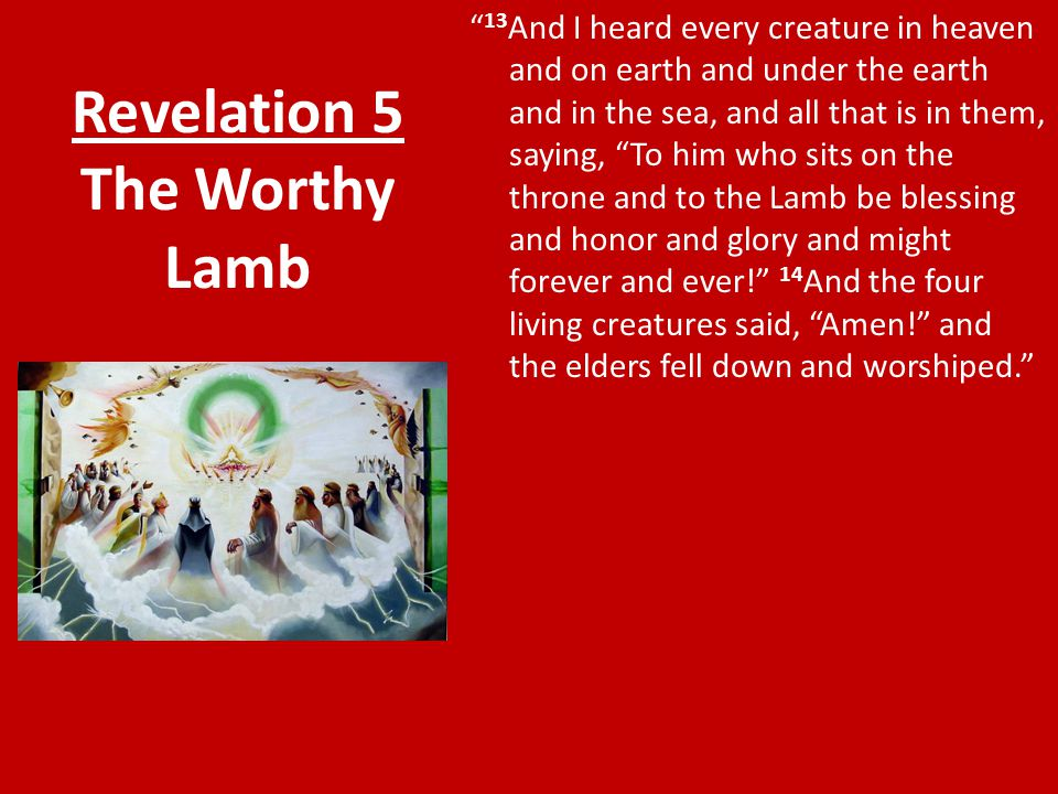 "Revelation 5 The Worthy Lamb "" 13 And I heard every creature in heaven and on earth and under the earth and in the sea, and all that is in them, sayin"