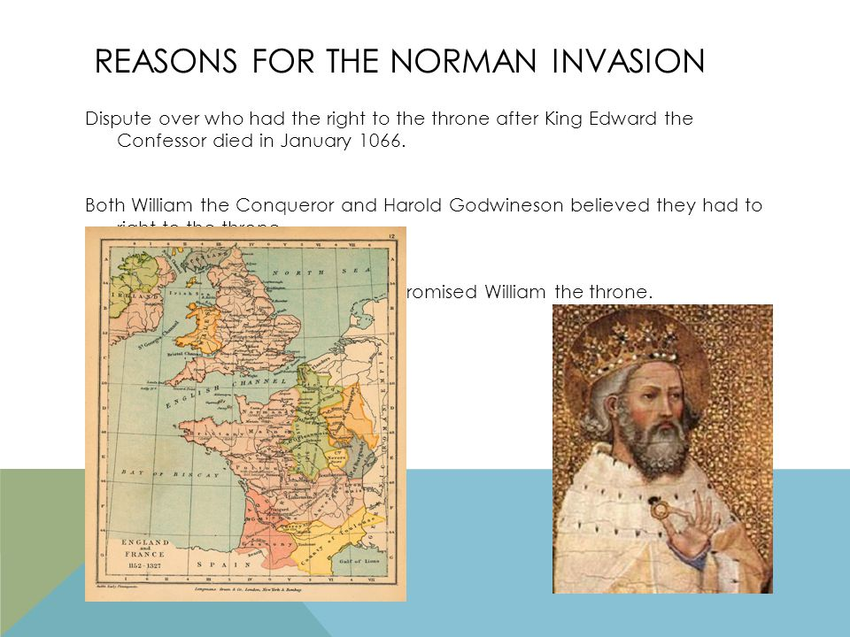 REASONS FOR THE NORMAN INVASION Dispute over who had the right to the throne after King Edward the Confessor died in January 1066.