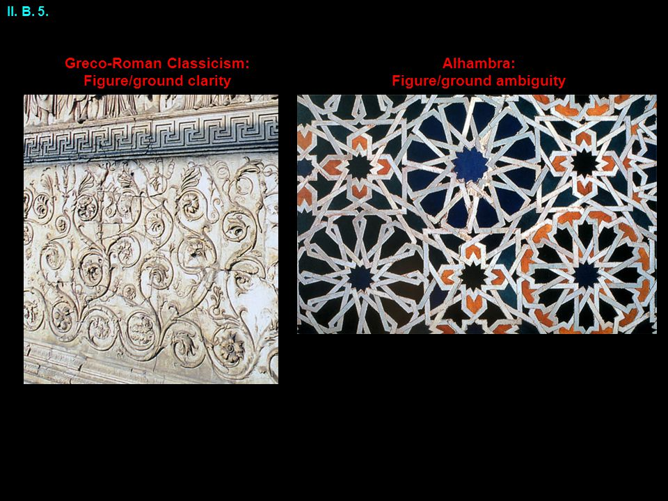 Alhambra: Figure/ground ambiguity Greco-Roman Classicism: Figure/ground clarity II. B. 5.