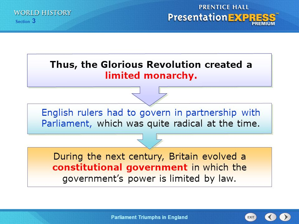Section 3 Parliament Triumphs in England During the next century, Britain evolved a constitutional government in which the government's power is limited by law.