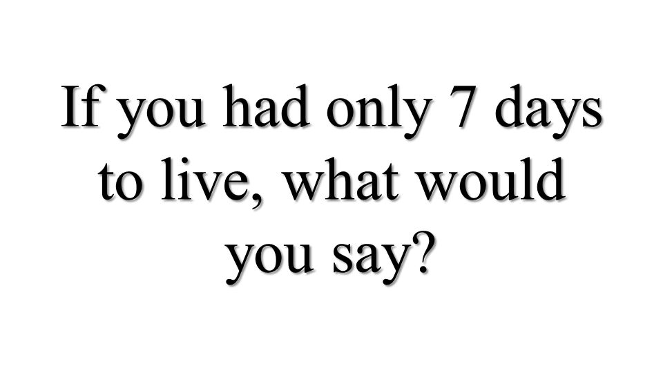If you had only 7 days to live, what would you say