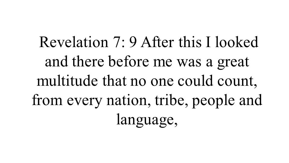 Revelation 7: 9 After this I looked and there before me was a great multitude that no one could count, from every nation, tribe, people and language,