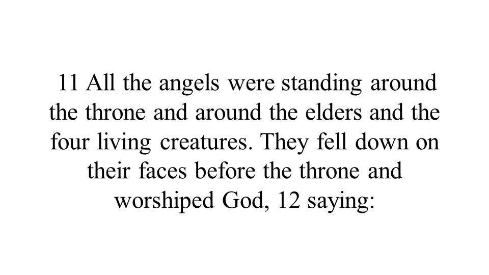 11 All the angels were standing around the throne and around the elders and the four living creatures.