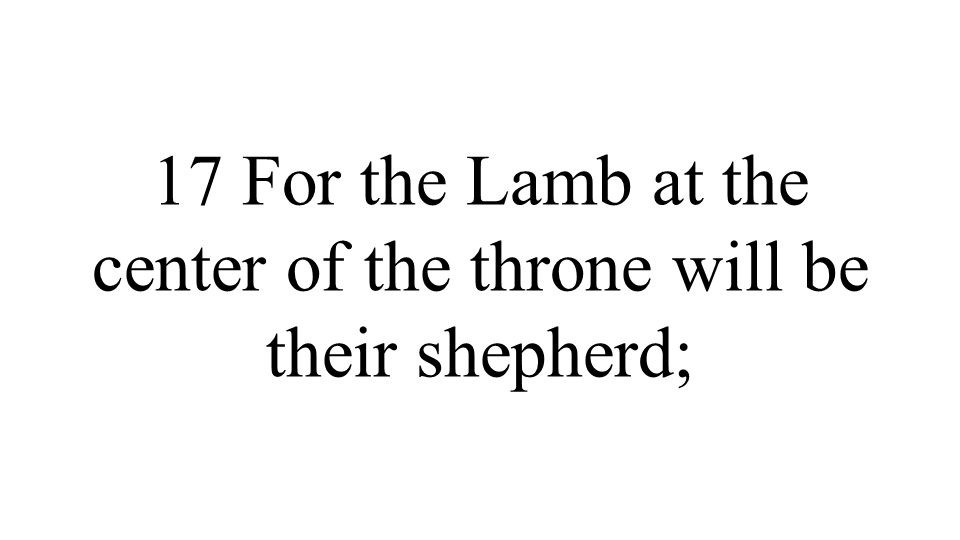 17 For the Lamb at the center of the throne will be their shepherd;