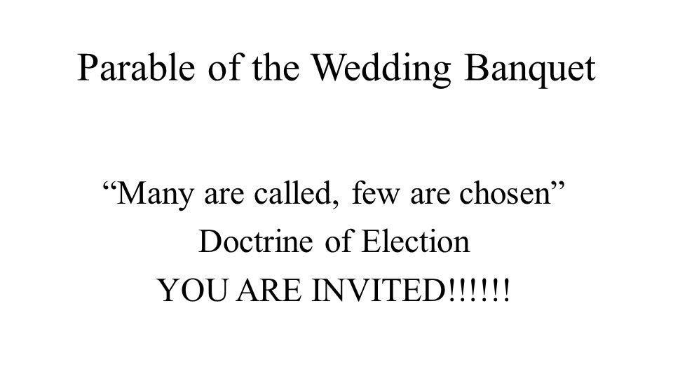 Parable of the Wedding Banquet Many are called, few are chosen Doctrine of Election YOU ARE INVITED!!!!!!