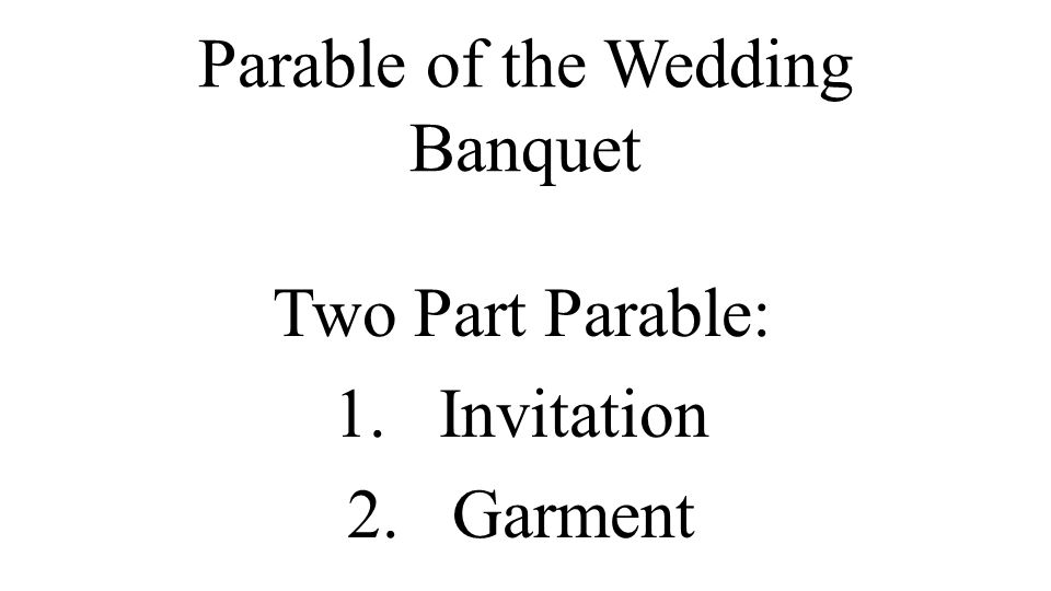 Parable of the Wedding Banquet Two Part Parable: 1.Invitation 2.Garment