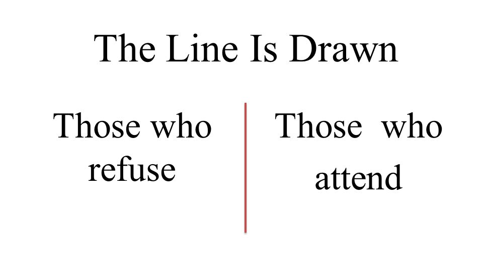 The Line Is Drawn Those who refuse Those who attend
