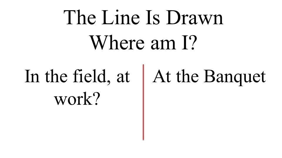 The Line Is Drawn Where am I In the field, at work At the Banquet