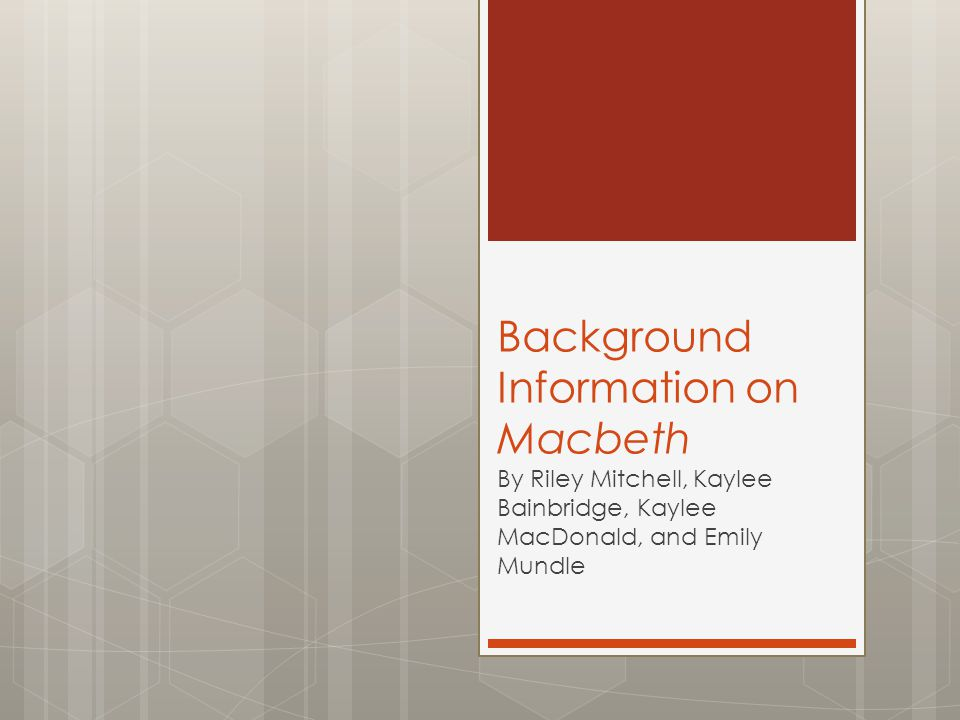 Background Information on Macbeth By Riley Mitchell, Kaylee Bainbridge, Kaylee MacDonald, and Emily Mundle