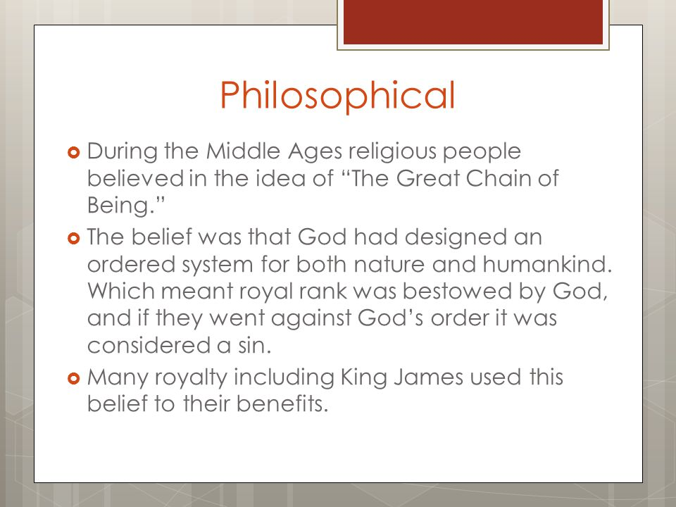 "Philosophical  During the Middle Ages religious people believed in the idea of ""The Great Chain of Being.""  The belief was that God had designed an"