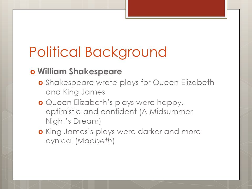 Political Background  William Shakespeare  Shakespeare wrote plays for Queen Elizabeth and King James  Queen Elizabeth's plays were happy, optimist