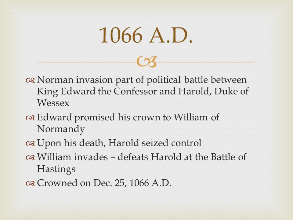   Norman invasion part of political battle between King Edward the Confessor and Harold, Duke of Wessex  Edward promised his crown to William of No