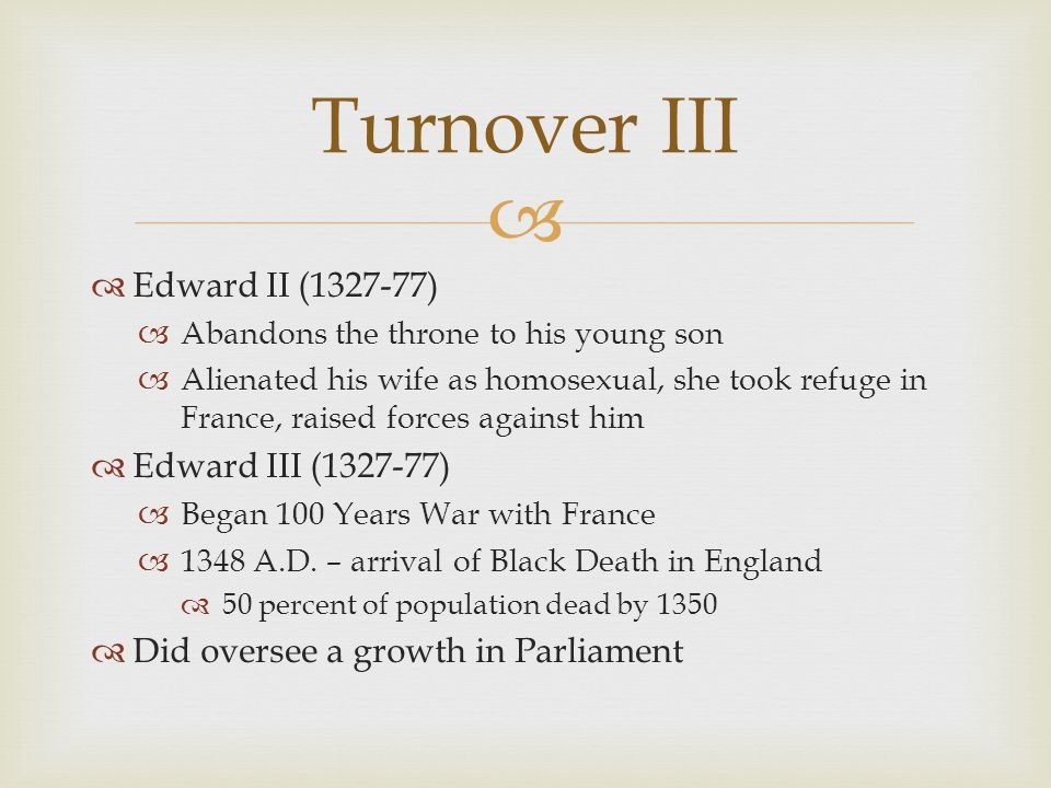   Edward II (1327-77)  Abandons the throne to his young son  Alienated his wife as homosexual, she took refuge in France, raised forces against hi
