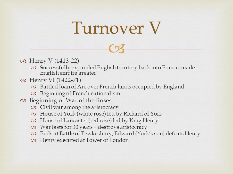   Henry V (1413-22)  Successfully expanded English territory back into France, made English empire greater  Henry VI (1422-71)  Battled Joan of A