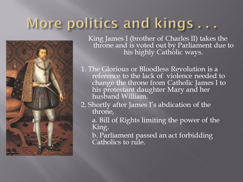 King James I (brother of Charles II) takes the throne and is voted out by Parliament due to his highly Catholic ways. 1. The Glorious or Bloodless Rev