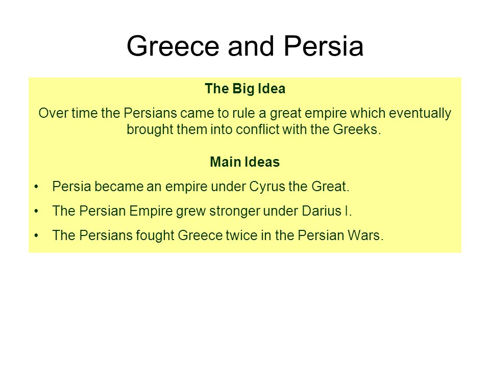 Greece and Persia The Big Idea Over time the Persians came to rule a great empire which eventually brought them into conflict with the Greeks.
