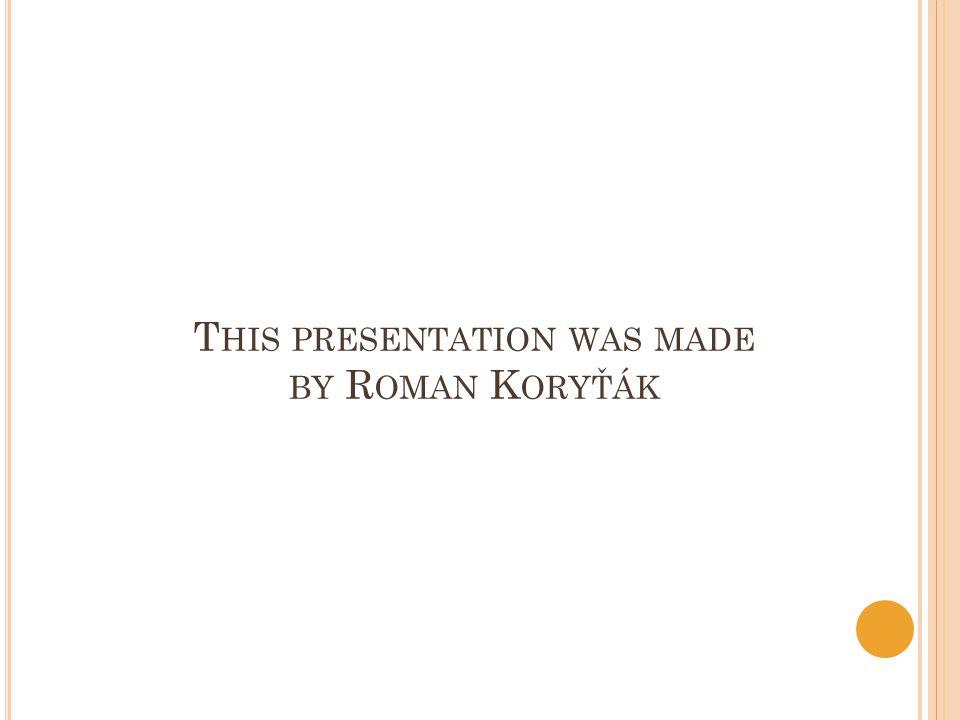 T HIS PRESENTATION WAS MADE BY R OMAN K ORYŤÁK