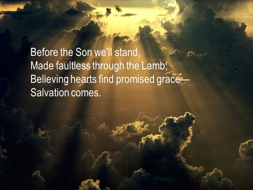 Before the Son we ll stand, Made faultless through the Lamb; Believing hearts find promised grace— Salvation comes.
