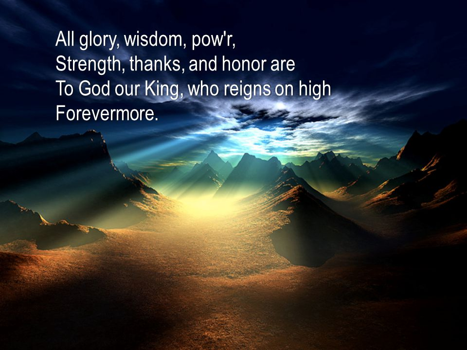 All glory, wisdom, pow r,All glory, wisdom, pow r, Strength, thanks, and honor areStrength, thanks, and honor are To God our King, who reigns on highTo God our King, who reigns on highForevermore.