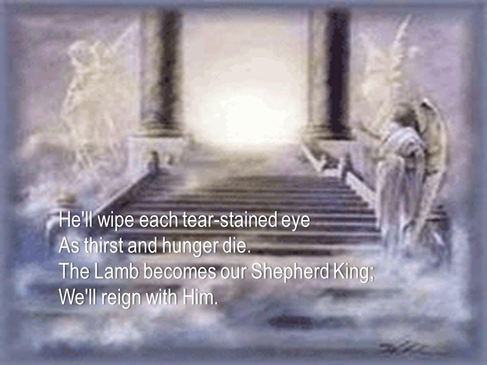 He'll wipe each tear-stained eyeHe'll wipe each tear-stained eye As thirst and hunger die.As thirst and hunger die. The Lamb becomes our Shepherd King