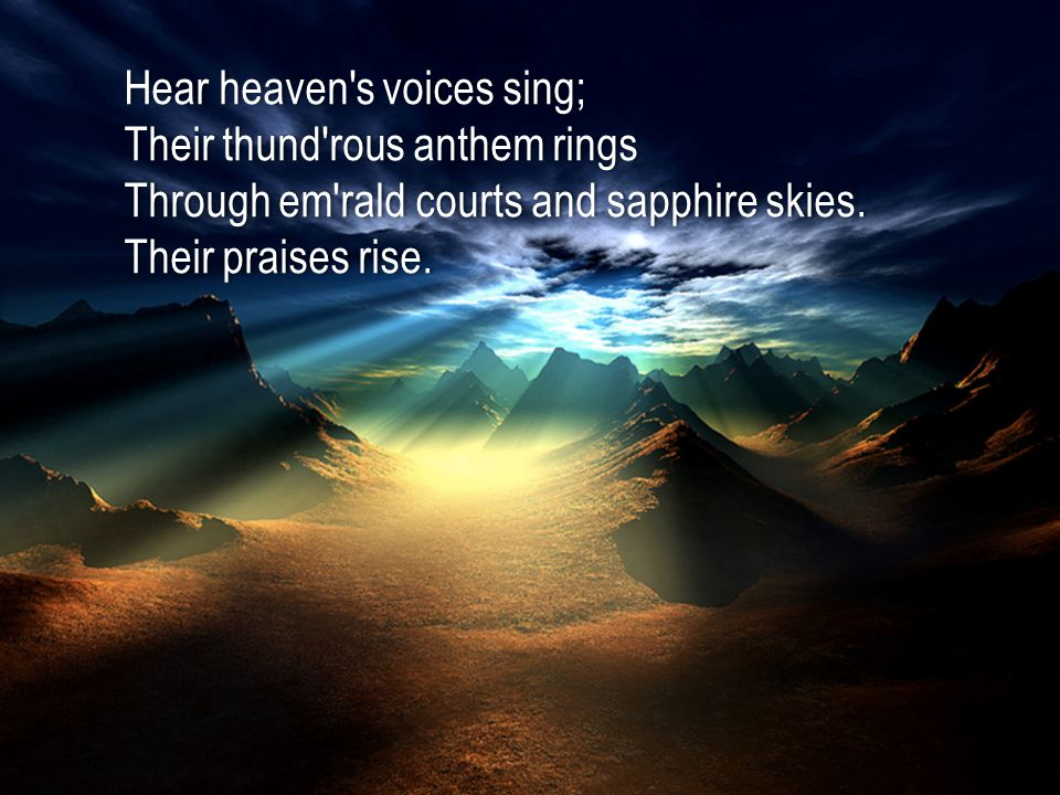 Hear heaven s voices sing;Hear heaven s voices sing; Their thund rous anthem ringsTheir thund rous anthem rings Through em rald courts and sapphire skies.Through em rald courts and sapphire skies.