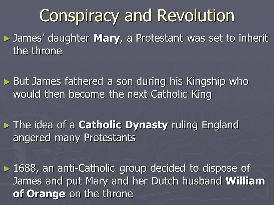 Conspiracy and Revolution ► James' daughter Mary, a Protestant was set to inherit the throne ► But James fathered a son during his Kingship who would then become the next Catholic King ► The idea of a Catholic Dynasty ruling England angered many Protestants ► 1688, an anti-Catholic group decided to dispose of James and put Mary and her Dutch husband William of Orange on the throne