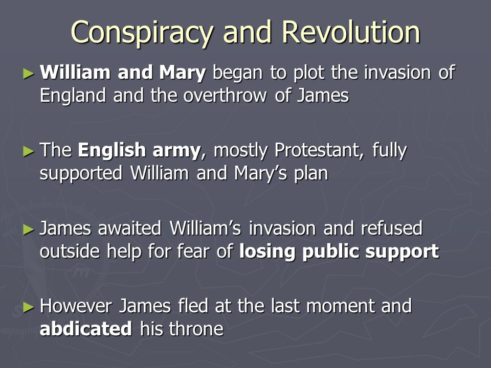 Conspiracy and Revolution ► William and Mary began to plot the invasion of England and the overthrow of James ► The English army, mostly Protestant, fully supported William and Mary's plan ► James awaited William's invasion and refused outside help for fear of losing public support ► However James fled at the last moment and abdicated his throne