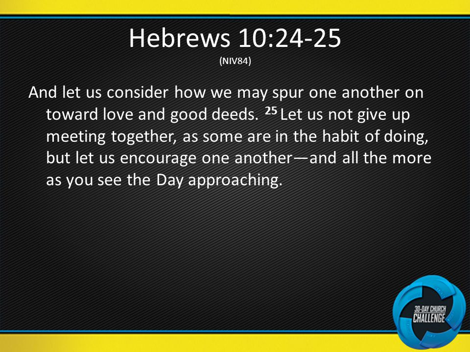 Hebrews 10:24-25 (NIV84) And let us consider how we may spur one another on toward love and good deeds.