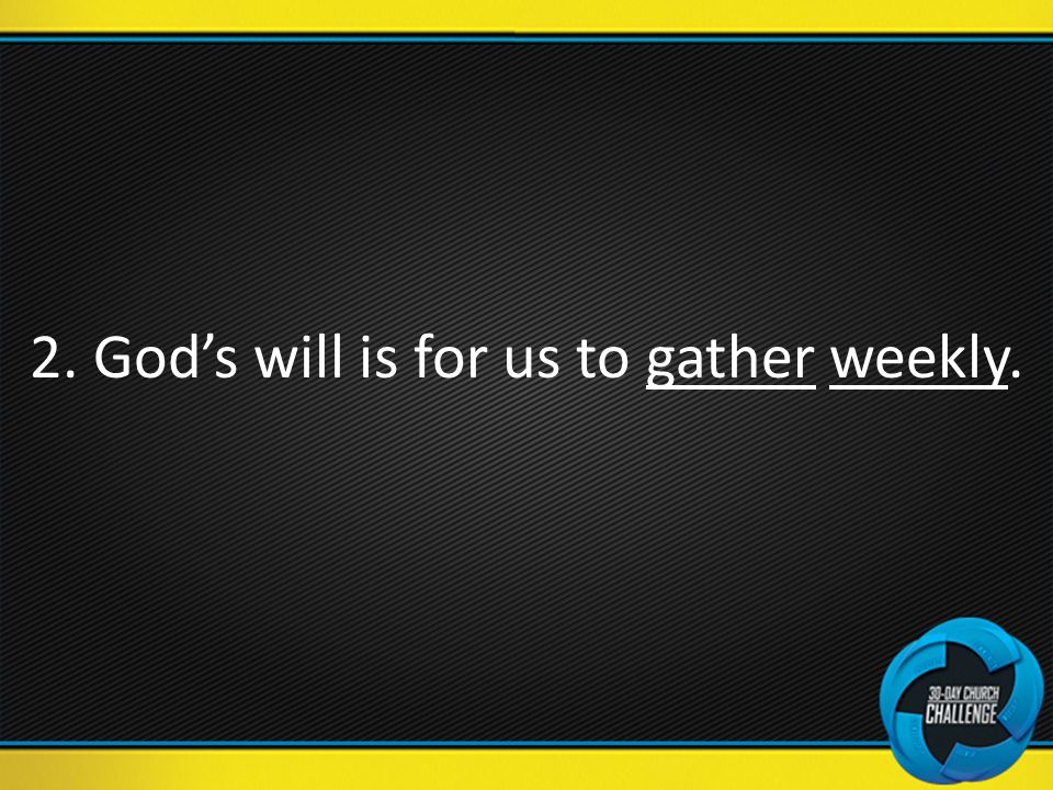 2. God's will is for us to gather weekly.