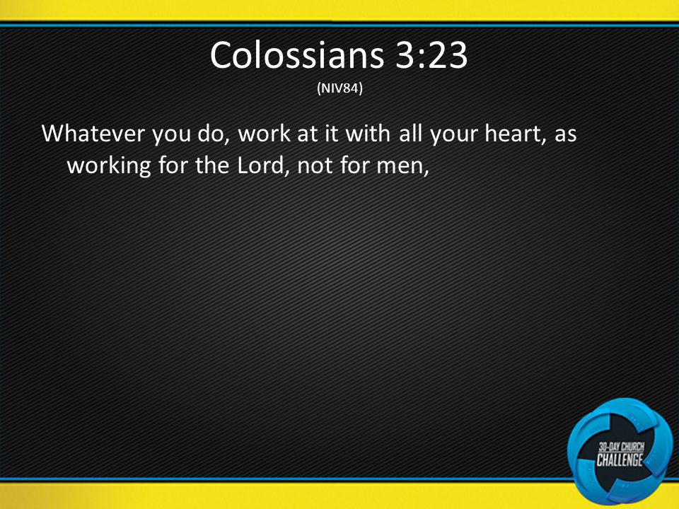 Colossians 3:23 (NIV84) Whatever you do, work at it with all your heart, as working for the Lord, not for men,