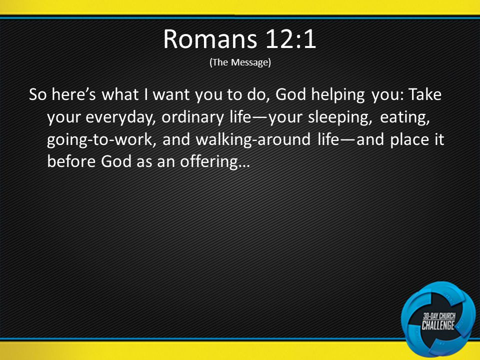 Romans 12:1 (The Message) So here's what I want you to do, God helping you: Take your everyday, ordinary life—your sleeping, eating, going-to-work, and walking-around life—and place it before God as an offering…