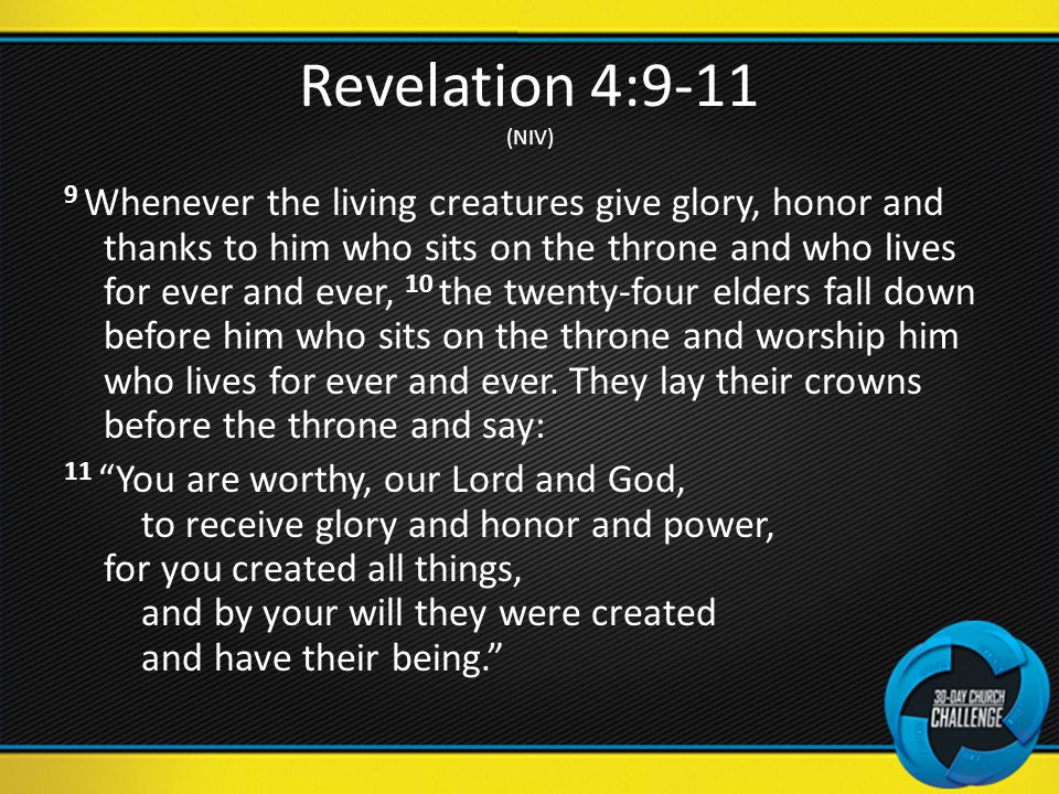Revelation 4:9-11 (NIV) 9 Whenever the living creatures give glory, honor and thanks to him who sits on the throne and who lives for ever and ever, 10 the twenty-four elders fall down before him who sits on the throne and worship him who lives for ever and ever.
