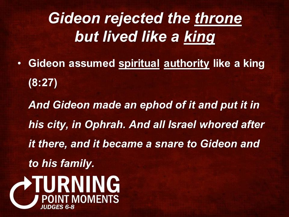 Gideon rejected the throne but lived like a king Gideon assumed spiritual authority like a king (8:27)Gideon assumed spiritual authority like a king (8:27) And Gideon made an ephod of it and put it in his city, in Ophrah.