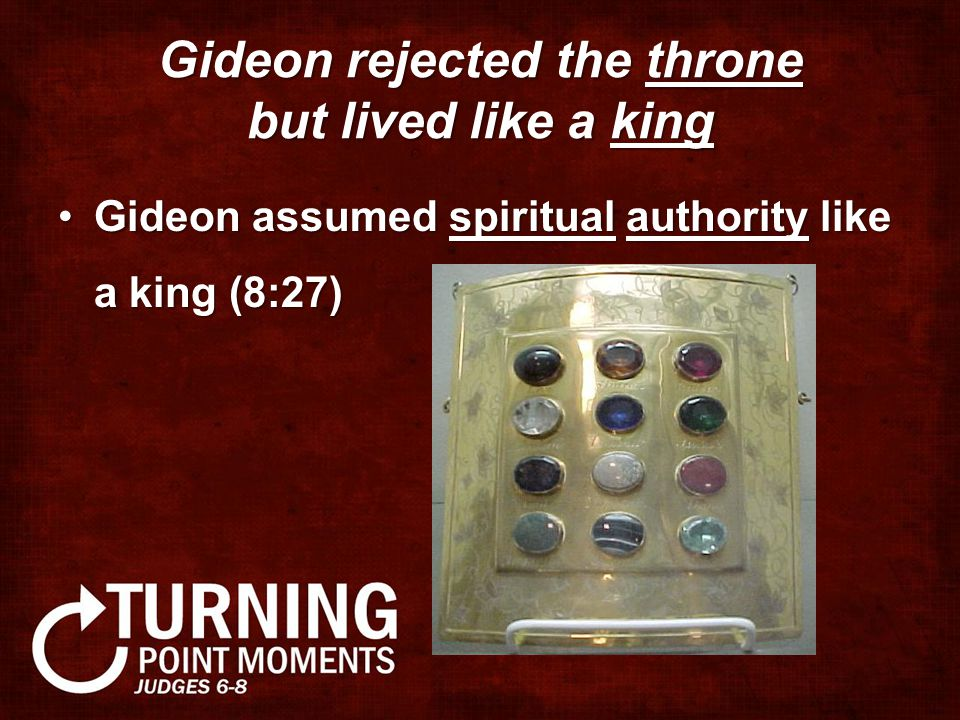 Gideon rejected the throne but lived like a king Gideon assumed spiritual authority like a king (8:27)Gideon assumed spiritual authority like a king (8:27)