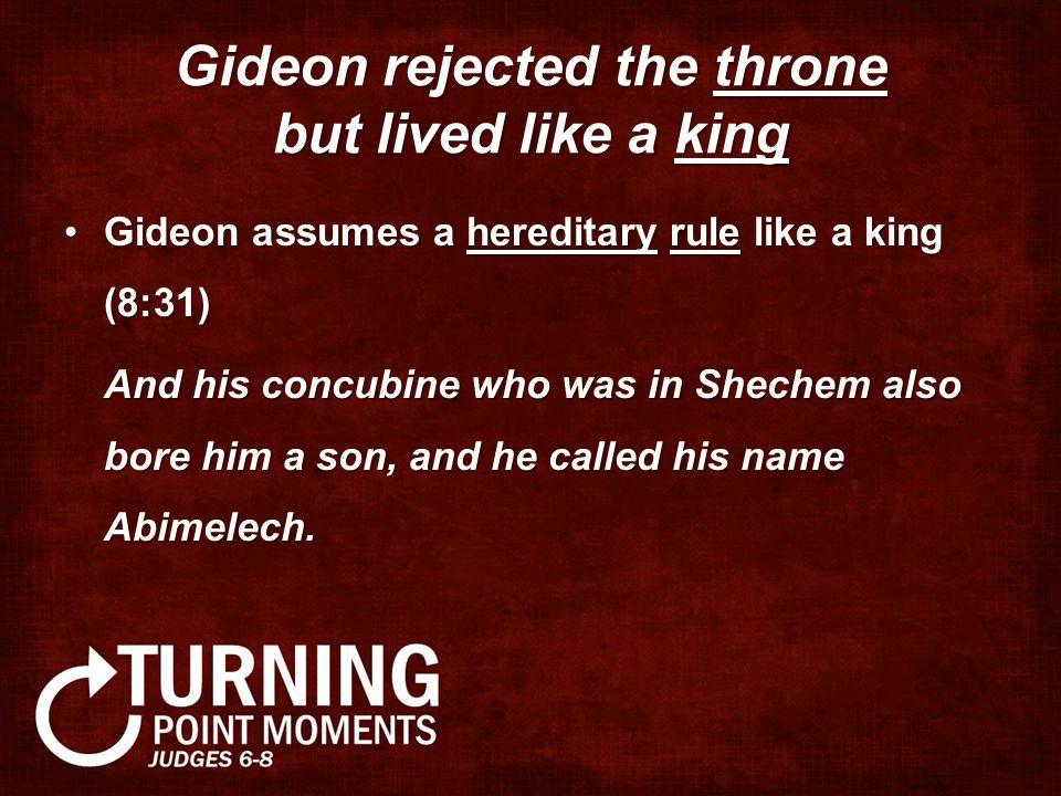 Gideon rejected the throne but lived like a king Gideon assumes a hereditary rule like a king (8:31)Gideon assumes a hereditary rule like a king (8:31) And his concubine who was in Shechem also bore him a son, and he called his name Abimelech.