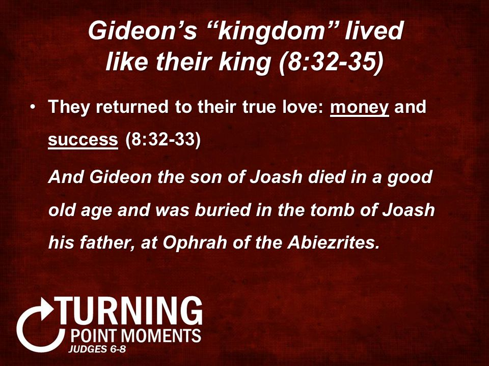 Gideon's kingdom lived like their king (8:32-35) They returned to their true love: money and success (8:32-33)They returned to their true love: money and success (8:32-33) And Gideon the son of Joash died in a good old age and was buried in the tomb of Joash his father, at Ophrah of the Abiezrites.
