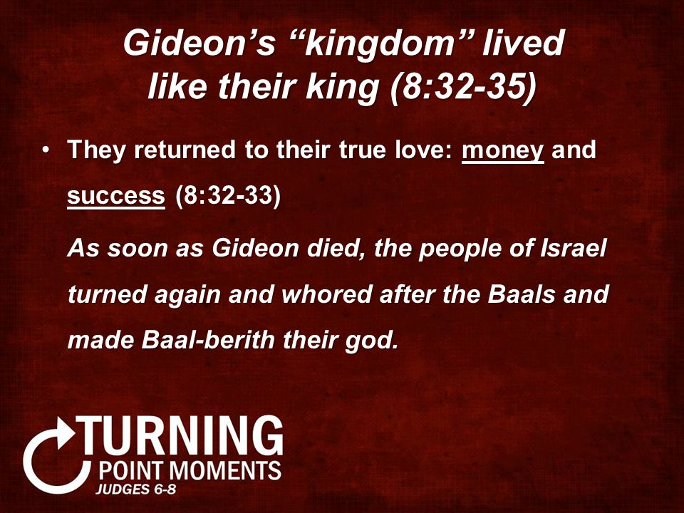 Gideon's kingdom lived like their king (8:32-35) They returned to their true love: money and success (8:32-33)They returned to their true love: money and success (8:32-33) As soon as Gideon died, the people of Israel turned again and whored after the Baals and made Baal-berith their god.