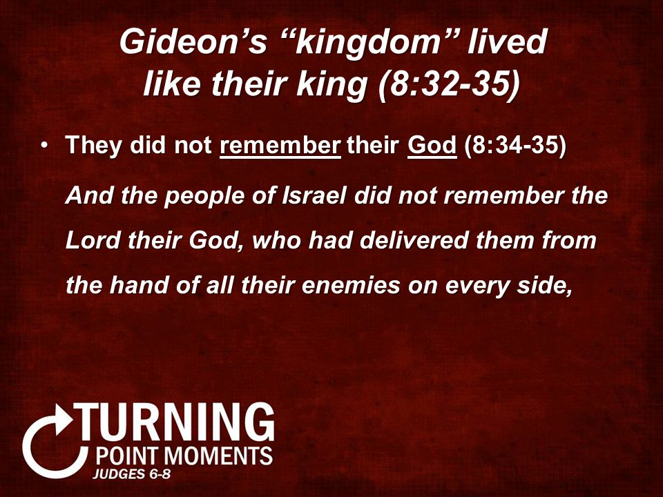 "Gideon's ""kingdom"" lived like their king (8:32-35) They did not remember their God (8:34-35)They did not remember their God (8:34-35) And the people o"