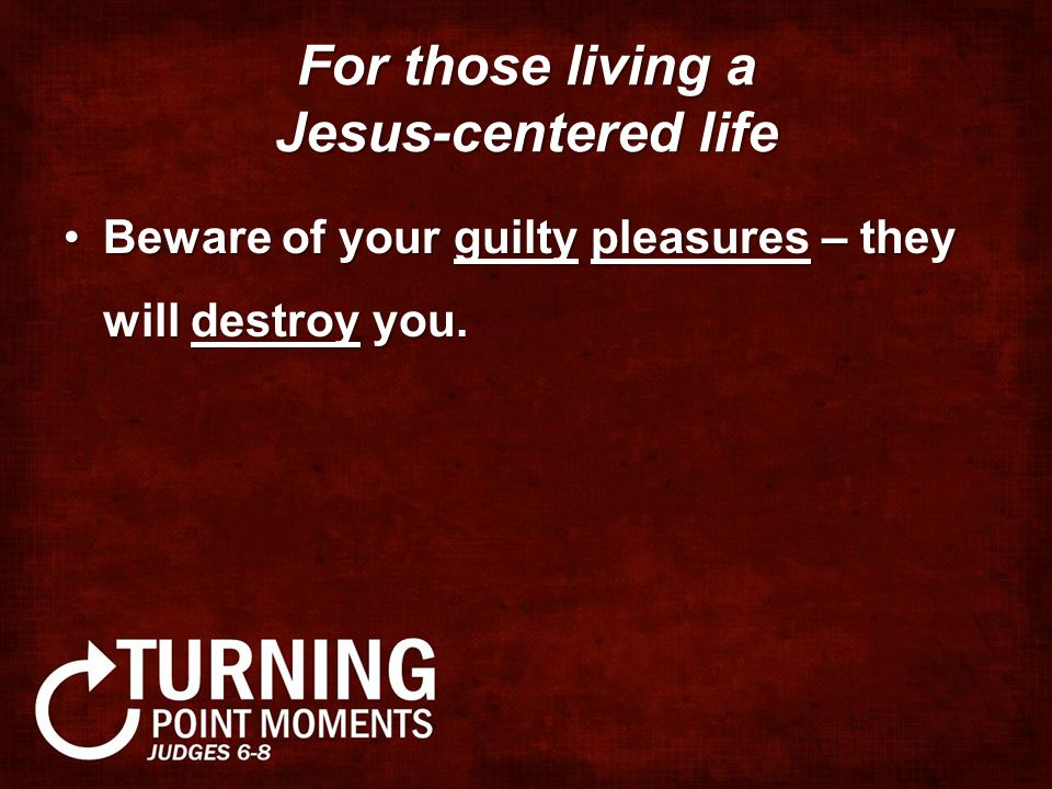For those living a Jesus-centered life Beware of your guilty pleasures – they will destroy you.Beware of your guilty pleasures – they will destroy you
