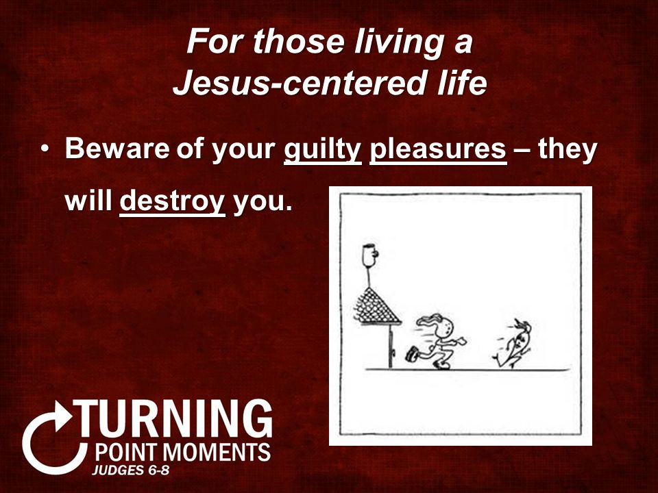 For those living a Jesus-centered life Beware of your guilty pleasures – they will destroy you.Beware of your guilty pleasures – they will destroy you.