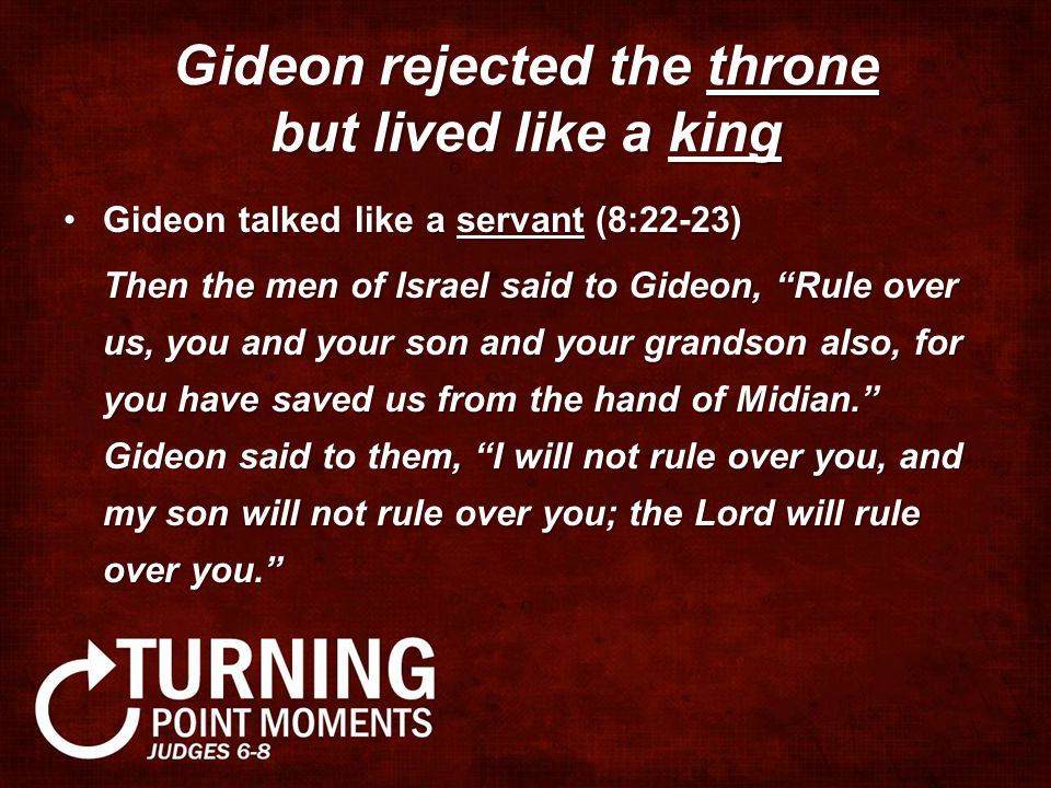 Gideon rejected the throne but lived like a king Gideon talked like a servant (8:22-23)Gideon talked like a servant (8:22-23) Then the men of Israel said to Gideon, Rule over us, you and your son and your grandson also, for you have saved us from the hand of Midian. Gideon said to them, I will not rule over you, and my son will not rule over you; the Lord will rule over you.