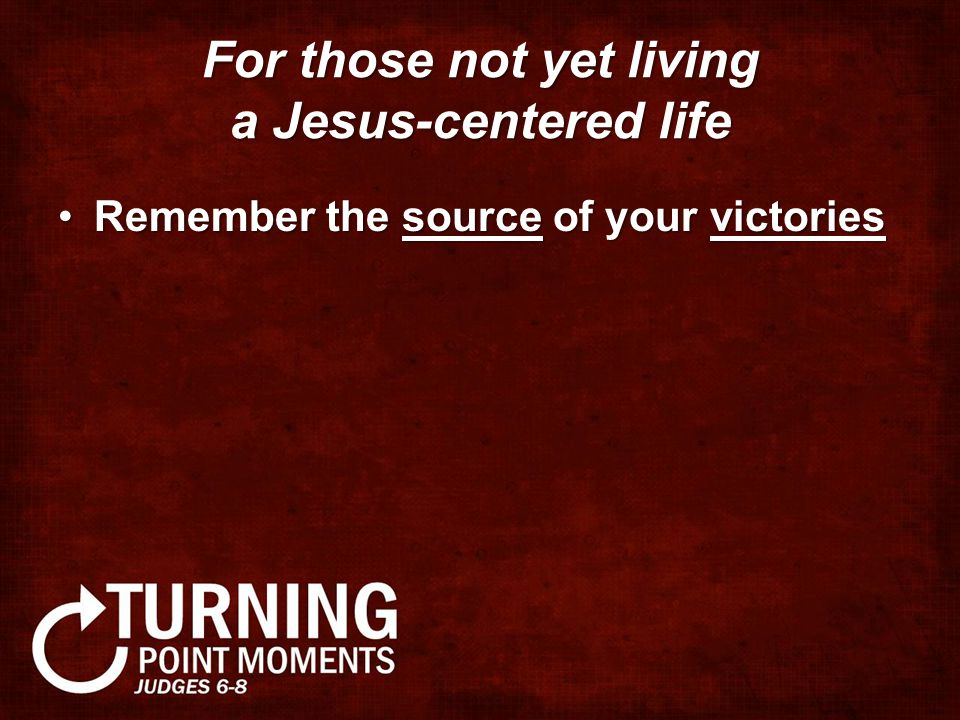 For those not yet living a Jesus-centered life Remember the source of your victoriesRemember the source of your victories